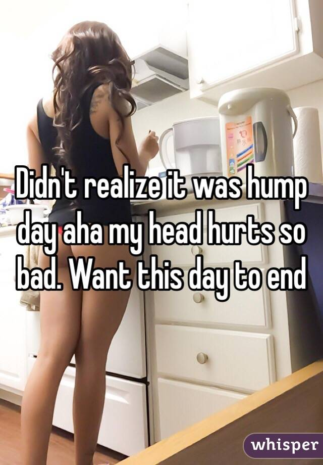 Didn't realize it was hump day aha my head hurts so bad. Want this day to end
