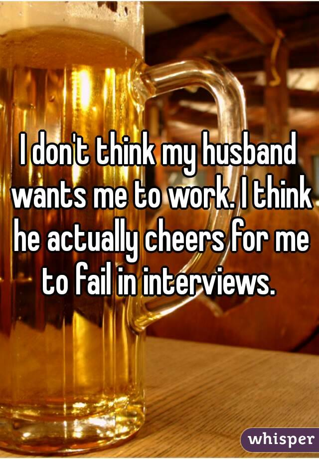 I don't think my husband wants me to work. I think he actually cheers for me to fail in interviews.