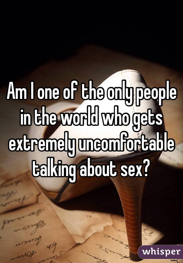 Am I one of the only people in the world who gets extremely uncomfortable talking about sex?
