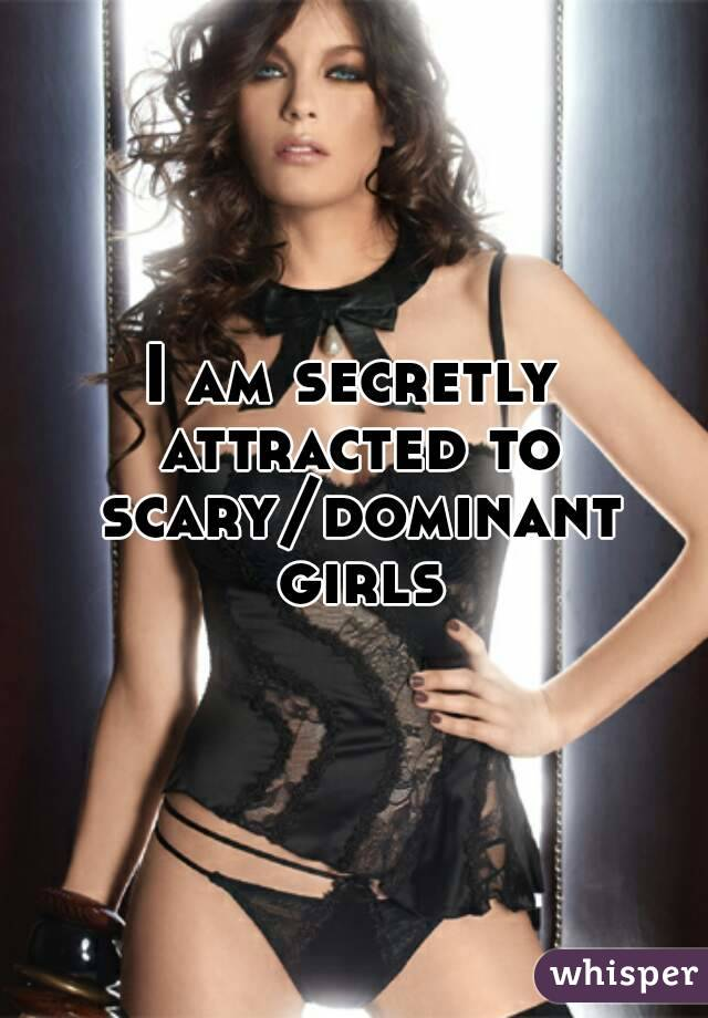 I am secretly attracted to scary/dominant girls