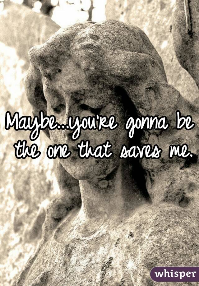 Maybe...you're gonna be the one that saves me.
