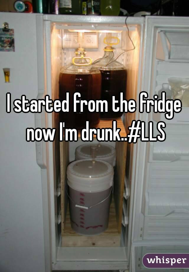 I started from the fridge now I'm drunk..#LLS