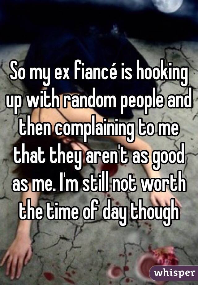 So my ex fiancé is hooking up with random people and then complaining to me that they aren't as good as me. I'm still not worth the time of day though