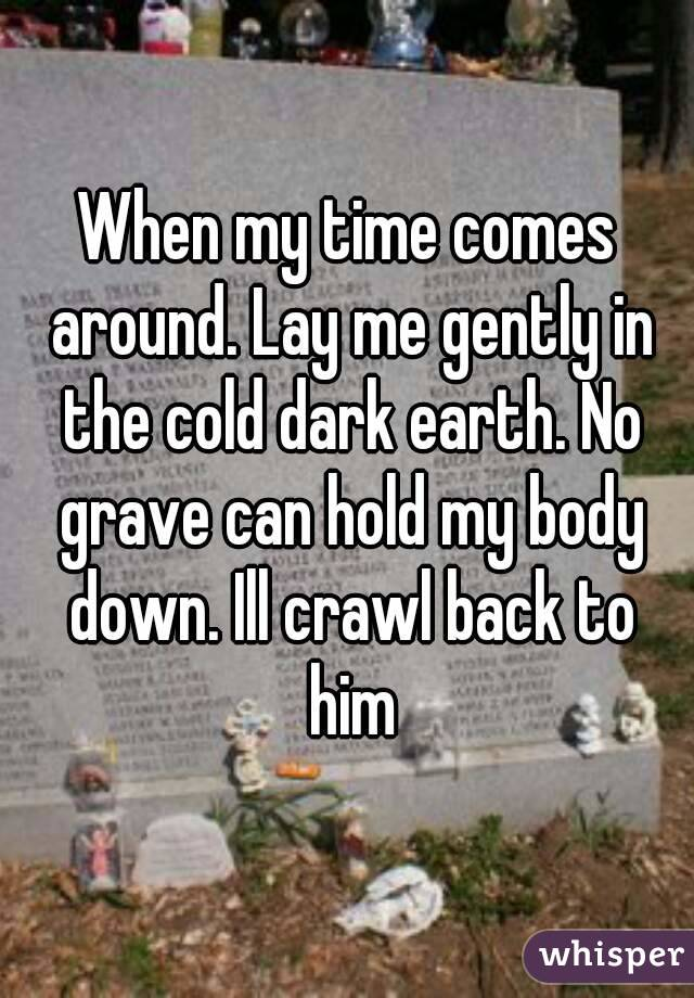 When my time comes around. Lay me gently in the cold dark earth. No grave can hold my body down. Ill crawl back to him