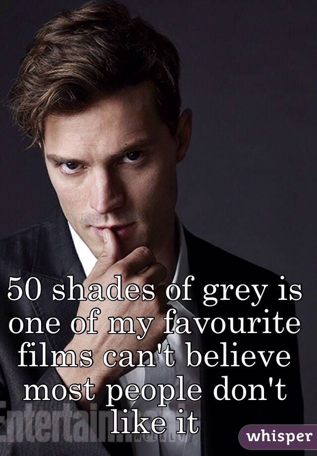 50 shades of grey is one of my favourite films can't believe most people don't like it