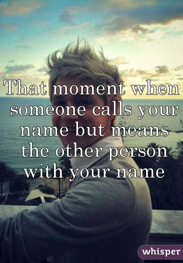 That moment when someone calls your name but means the other person with your name