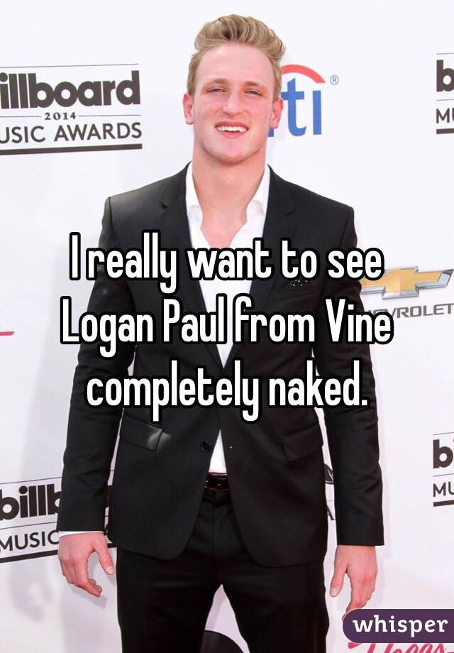 I really want to see  Logan Paul from Vine completely naked.