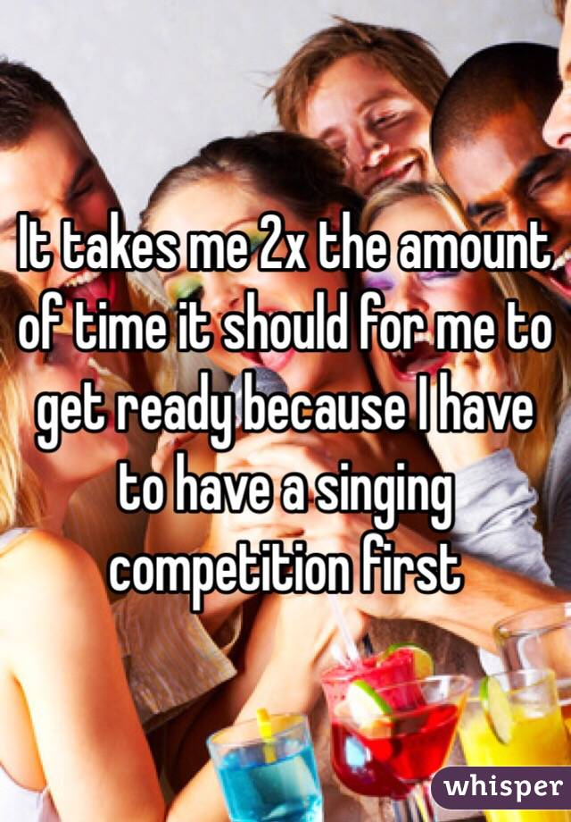 It takes me 2x the amount of time it should for me to get ready because I have to have a singing competition first