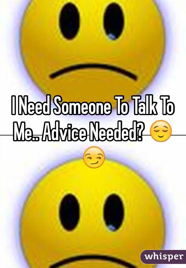 I Need Someone To Talk To Me.. Advice Needed? 😌😏