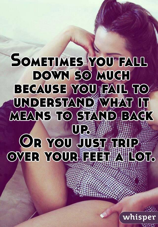 Sometimes you fall down so much because you fail to understand what it means to stand back up. Or you just trip over your feet a lot.