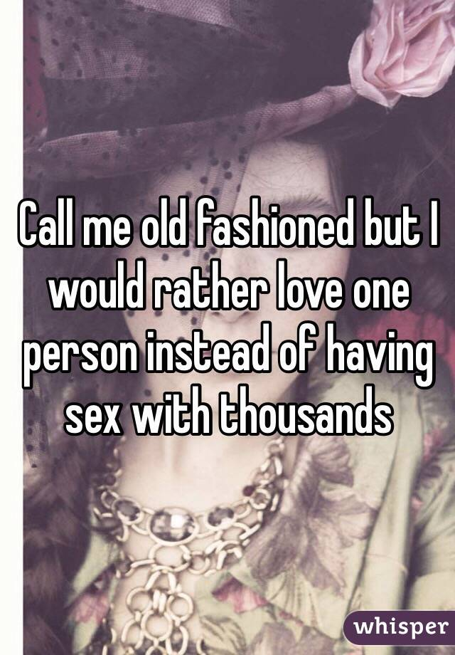 Call me old fashioned but I would rather love one person instead of having sex with thousands