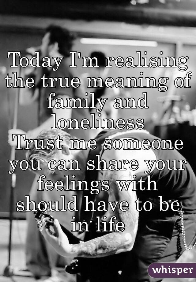 Today I'm realising the true meaning of family and loneliness Trust me someone you can share your feelings with should have to be in life