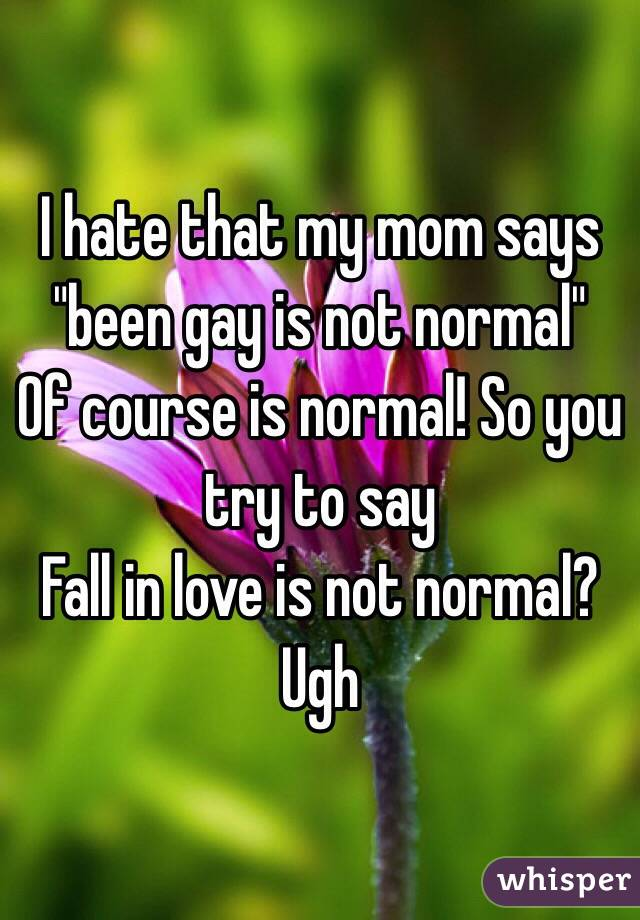 "I hate that my mom says ""been gay is not normal"" Of course is normal! So you try to say Fall in love is not normal? Ugh"
