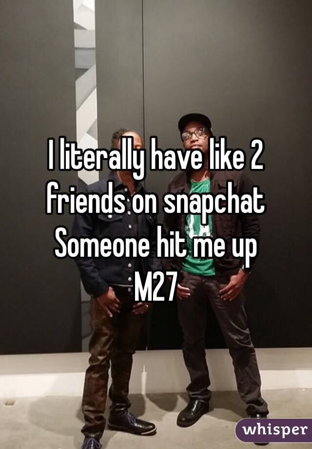 I literally have like 2 friends on snapchat Someone hit me up M27
