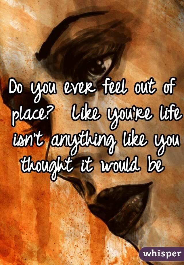 Do you ever feel out of place?  Like you're life isn't anything like you thought it would be