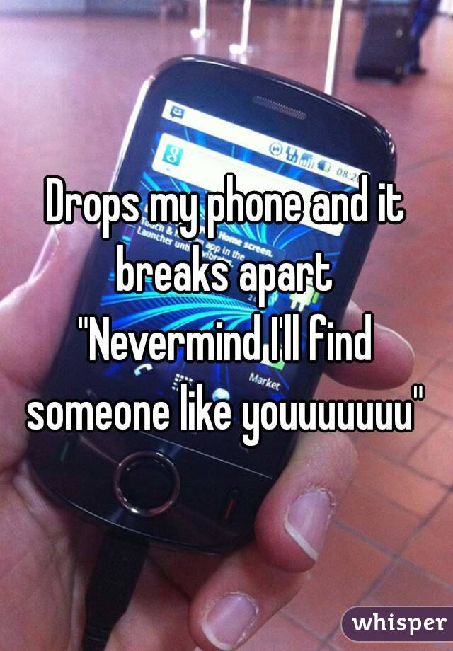 """Drops my phone and it breaks apart  """"Nevermind I'll find someone like youuuuuuu"""""""