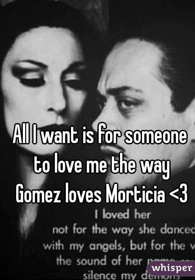 All I want is for someone to love me the way Gomez loves Morticia <3