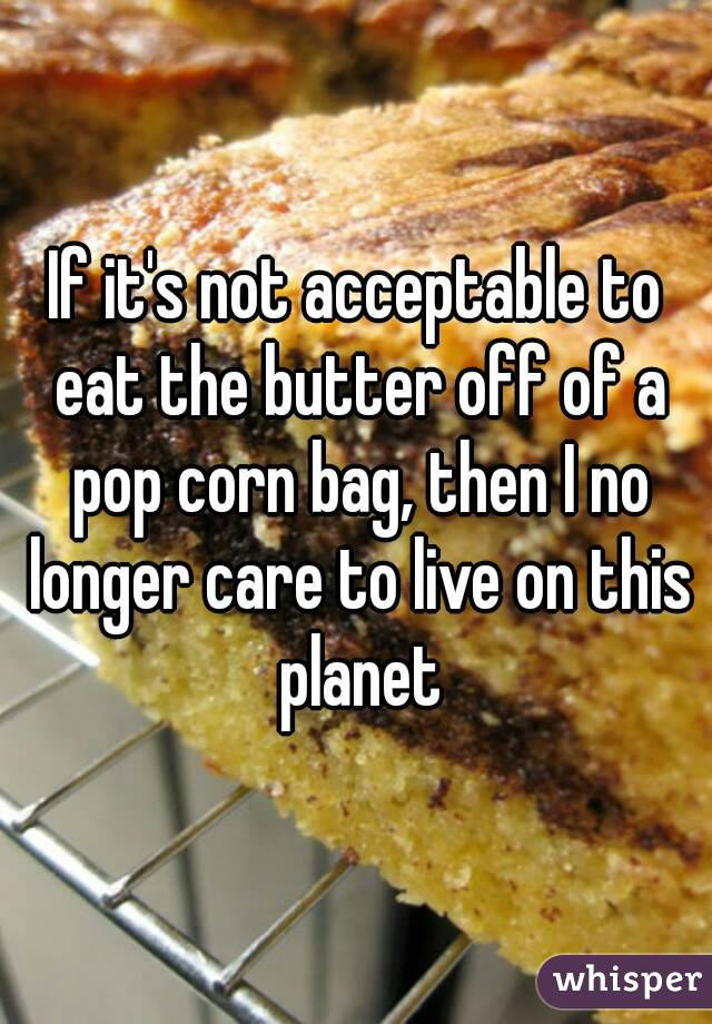 If it's not acceptable to eat the butter off of a pop corn bag, then I no longer care to live on this planet