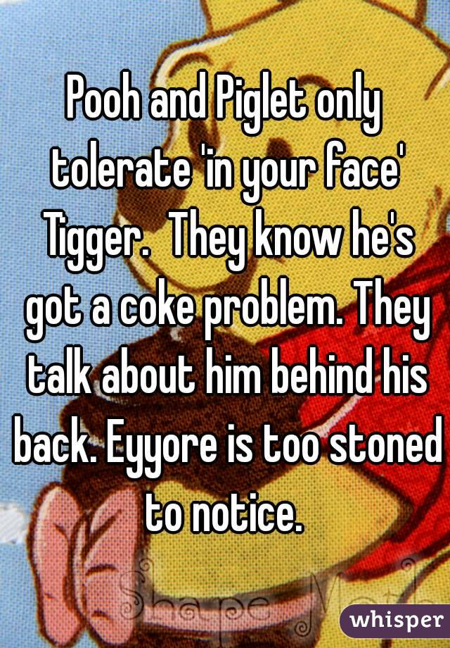 Pooh and Piglet only tolerate 'in your face' Tigger.  They know he's got a coke problem. They talk about him behind his back. Eyyore is too stoned to notice.