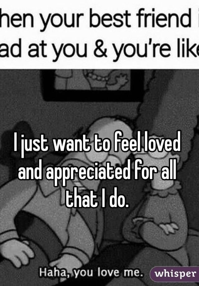 I just want to feel loved and appreciated for all that I do.