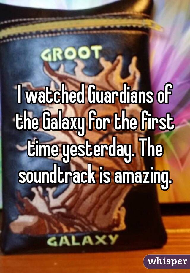 I watched Guardians of the Galaxy for the first time yesterday. The soundtrack is amazing.