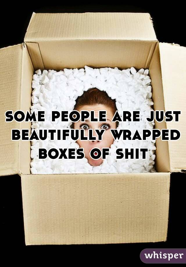 some people are just beautifully wrapped boxes of shit