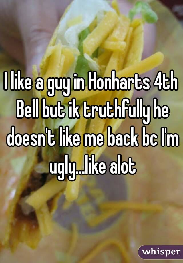 I like a guy in Honharts 4th Bell but ik truthfully he doesn't like me back bc I'm ugly...like alot