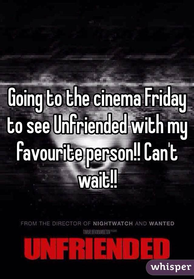Going to the cinema Friday to see Unfriended with my favourite person!! Can't wait!!