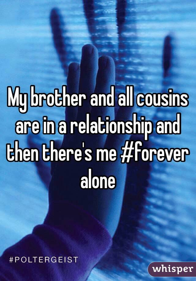 My brother and all cousins are in a relationship and then there's me #forever alone