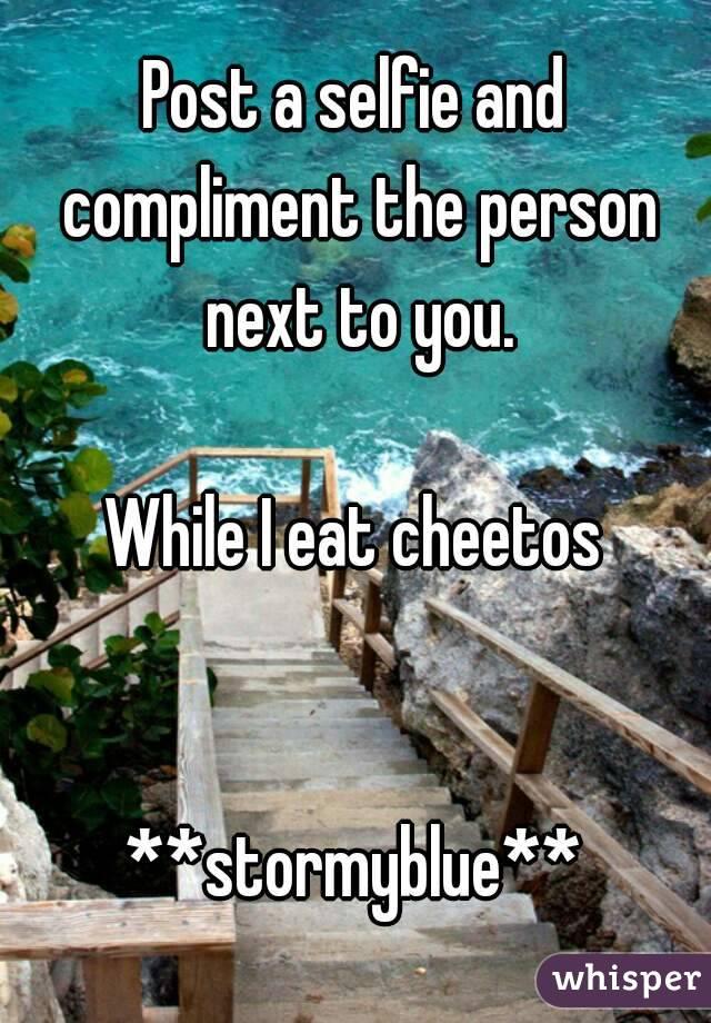 Post a selfie and compliment the person next to you.  While I eat cheetos   **stormyblue**