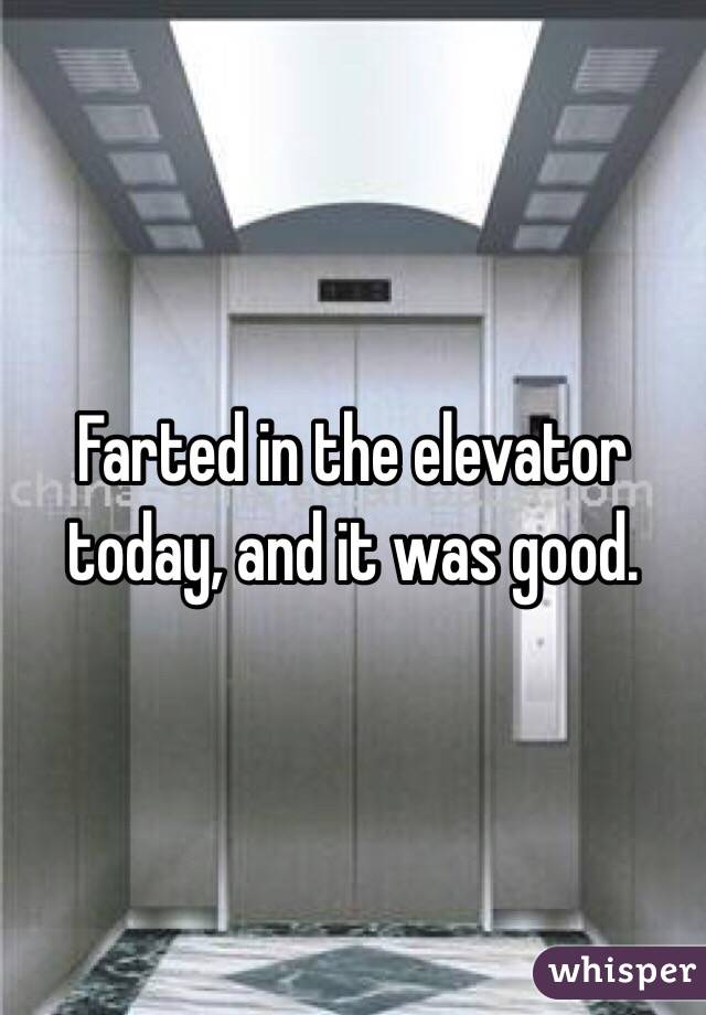 Farted in the elevator today, and it was good.