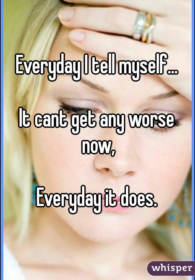 Everyday I tell myself...  It cant get any worse now,  Everyday it does.