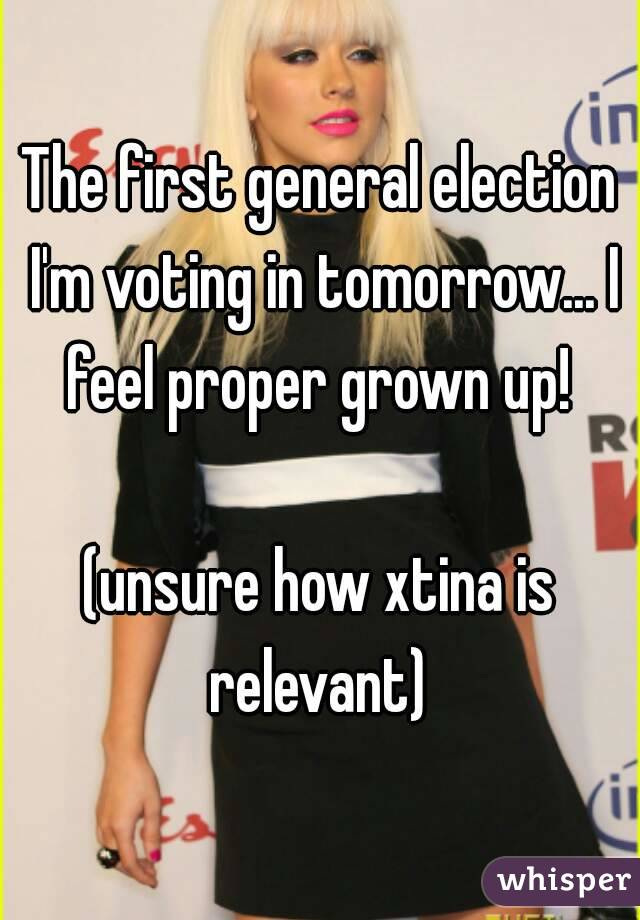 The first general election I'm voting in tomorrow... I feel proper grown up!   (unsure how xtina is relevant)