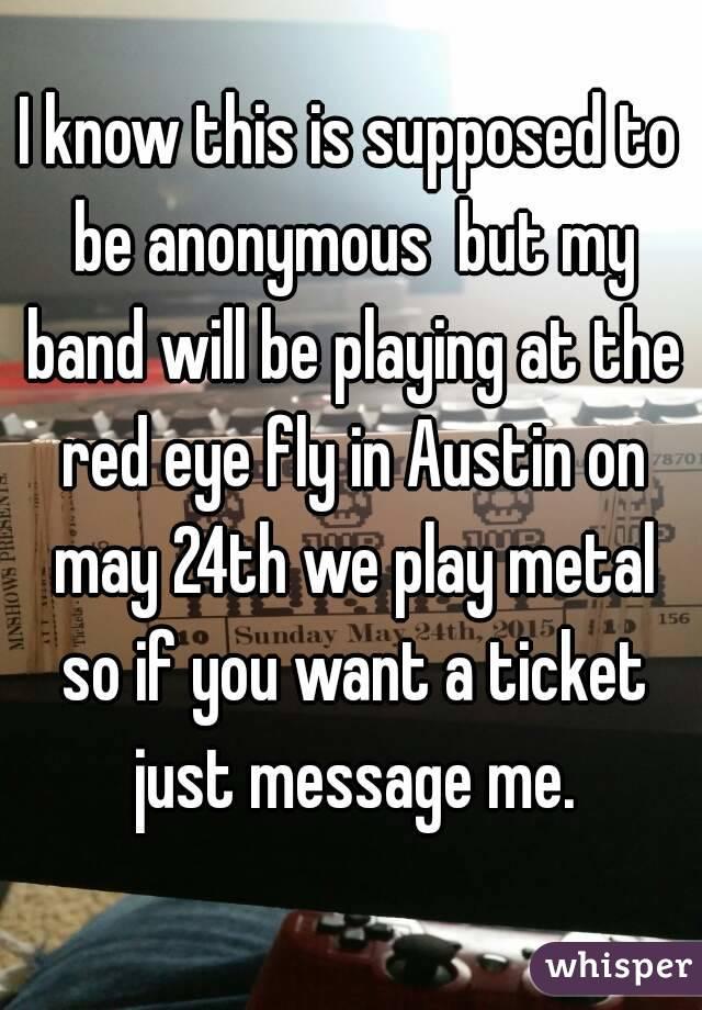 I know this is supposed to be anonymous  but my band will be playing at the red eye fly in Austin on may 24th we play metal so if you want a ticket just message me.