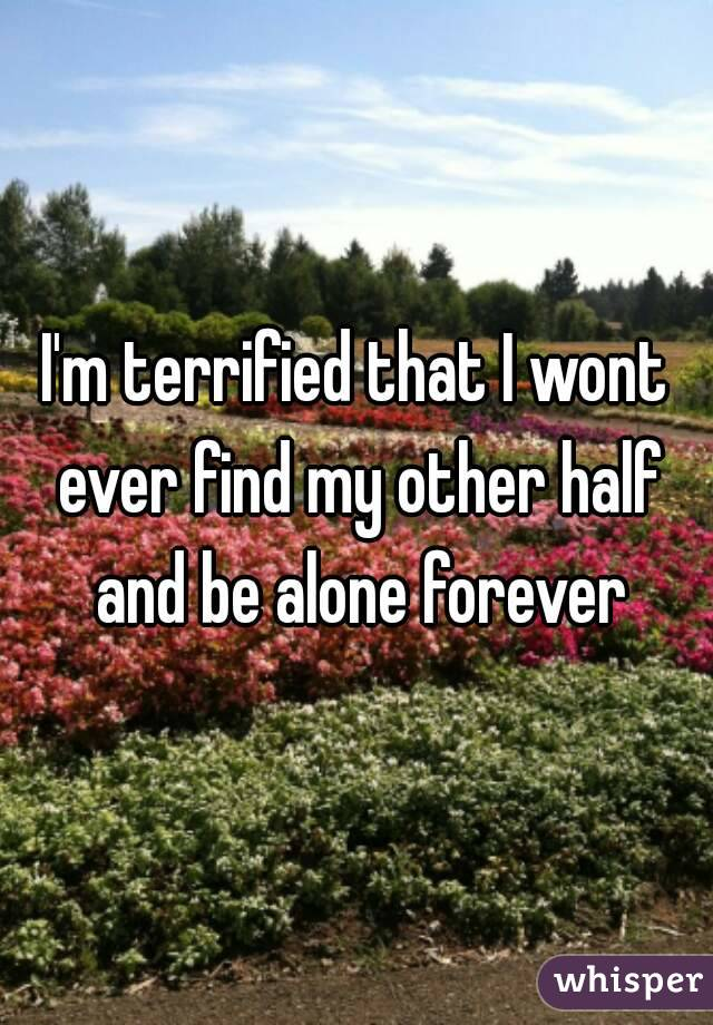 I'm terrified that I wont ever find my other half and be alone forever
