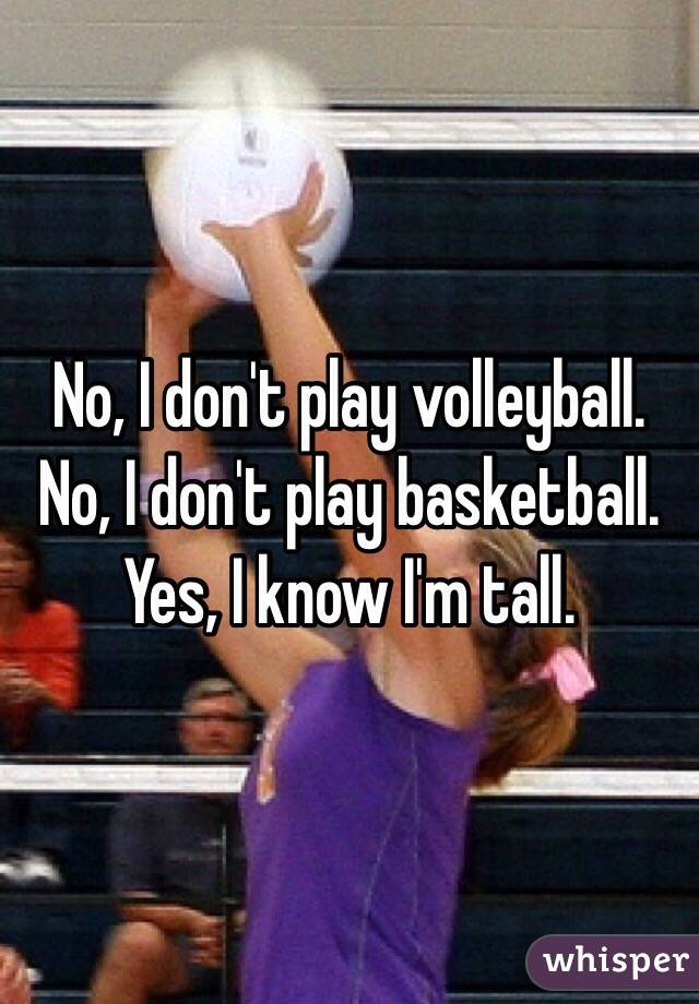 No, I don't play volleyball.  No, I don't play basketball.  Yes, I know I'm tall.