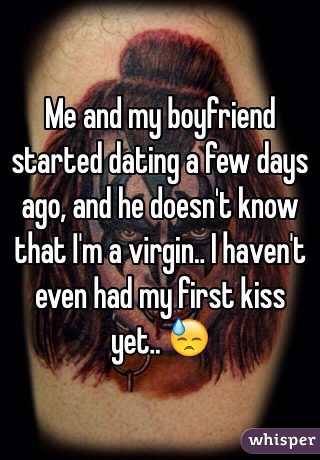 Me and my boyfriend started dating a few days ago, and he doesn't know that I'm a virgin.. I haven't even had my first kiss yet.. 😓