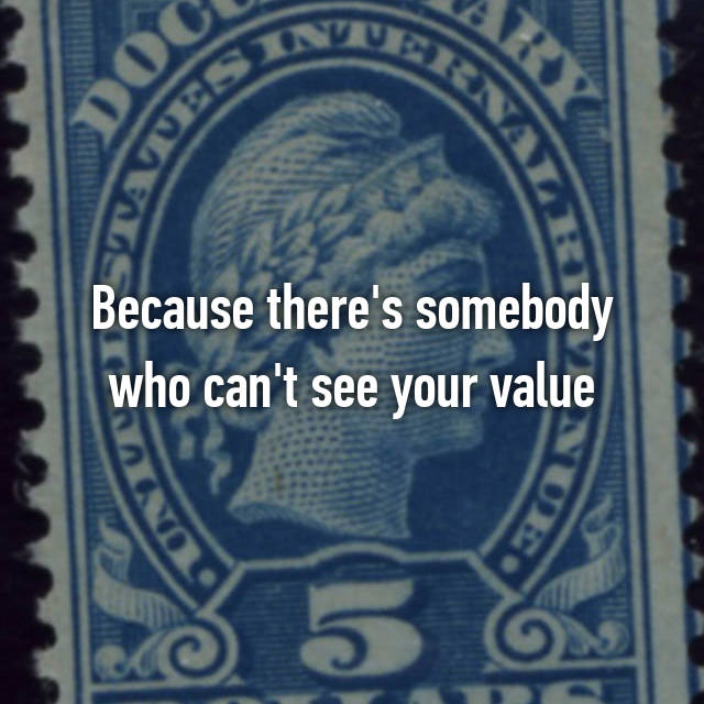 Because there's somebody who can't see your value