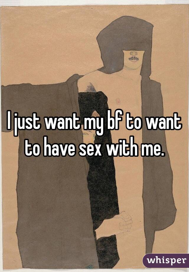 I just want my bf to want to have sex with me.