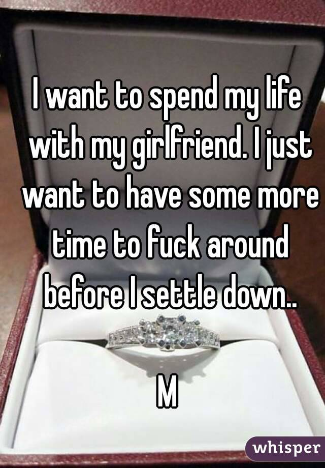 I want to spend my life with my girlfriend. I just want to have some more time to fuck around before I settle down..  M