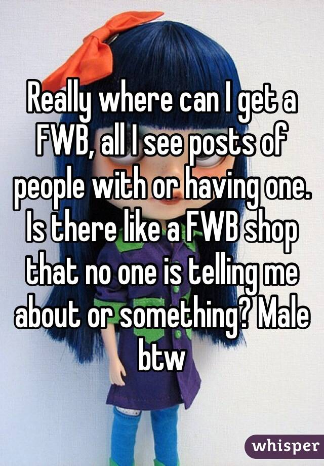 Really where can I get a FWB, all I see posts of people with or having one. Is there like a FWB shop that no one is telling me about or something? Male btw