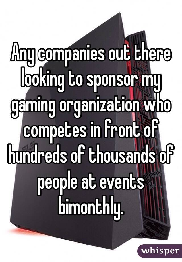 Any companies out there looking to sponsor my gaming organization who competes in front of hundreds of thousands of people at events bimonthly.