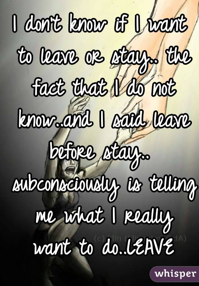 I don't know if I want to leave or stay.. the fact that I do not know..and I said leave before stay..  subconsciously is telling me what I really want to do..LEAVE