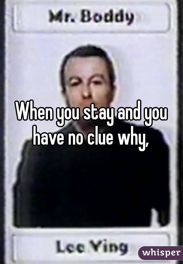 When you stay and you have no clue why,