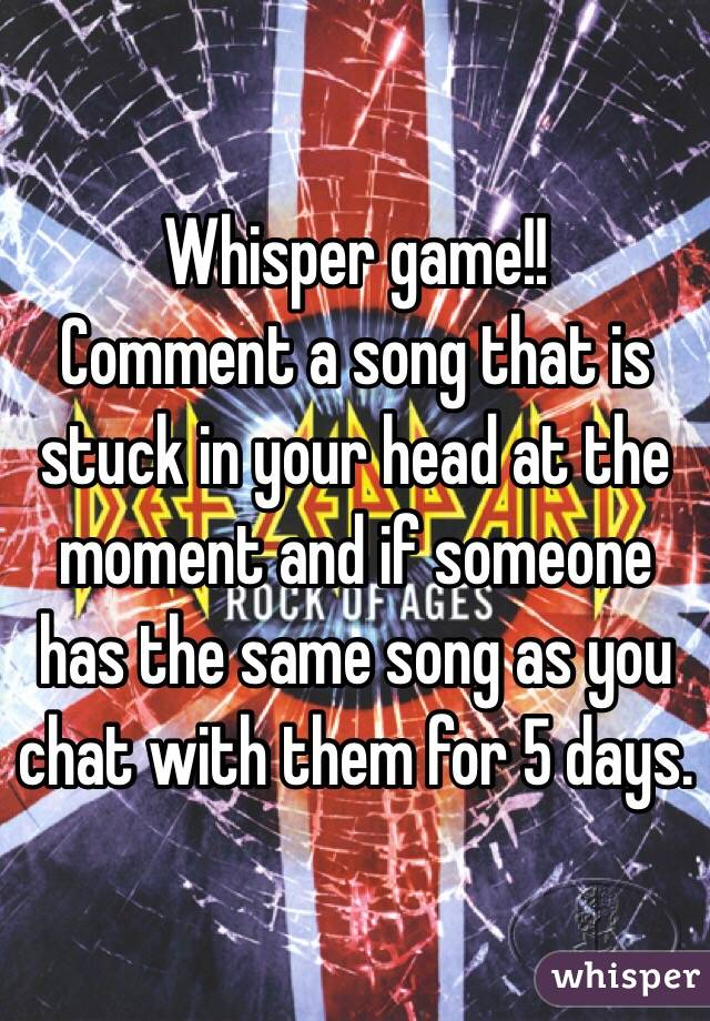 Whisper game!!  Comment a song that is stuck in your head at the moment and if someone has the same song as you chat with them for 5 days.