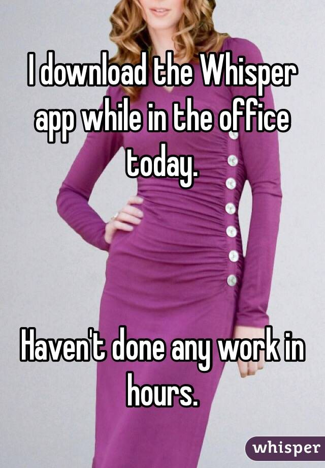 I download the Whisper app while in the office today.     Haven't done any work in hours.