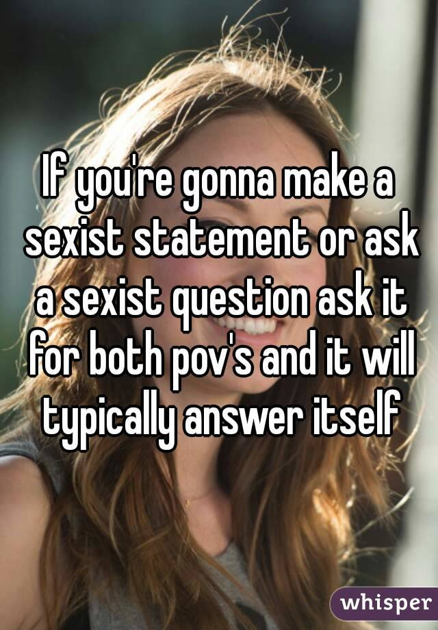 If you're gonna make a sexist statement or ask a sexist question ask it for both pov's and it will typically answer itself
