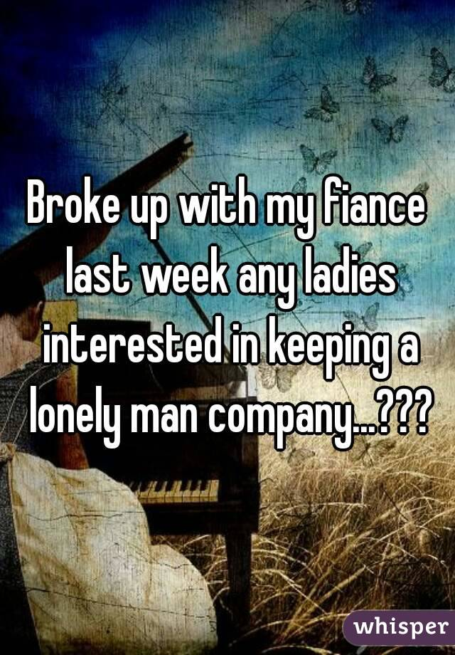 Broke up with my fiance last week any ladies interested in keeping a lonely man company...???