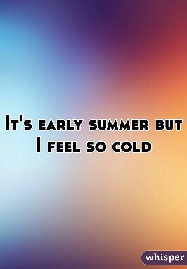 It's early summer but I feel so cold