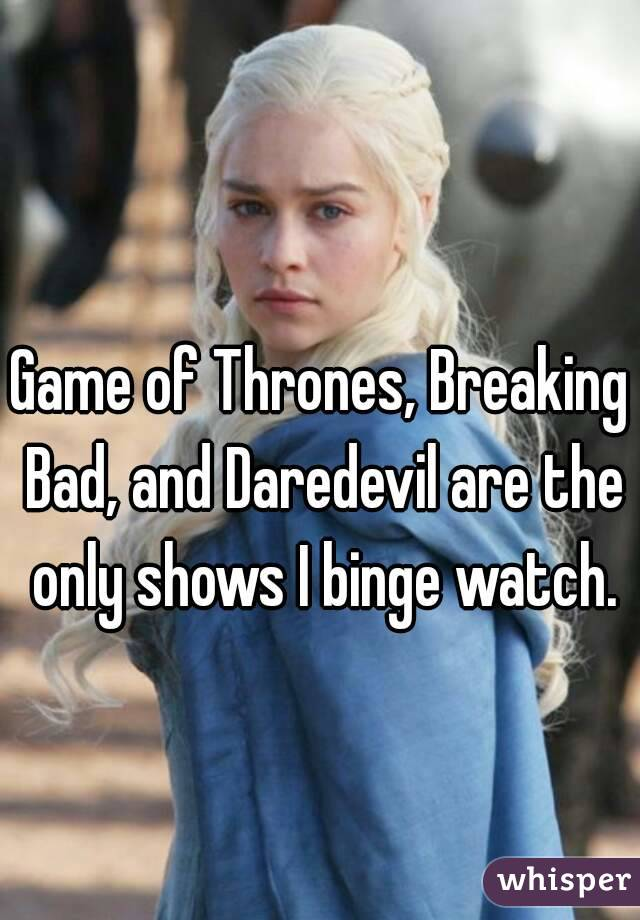 Game of Thrones, Breaking Bad, and Daredevil are the only shows I binge watch.